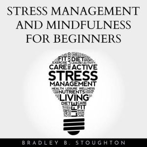 Stress Management And Mindfulness For Beginners, Bradley B. Stoughton