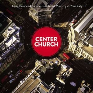 Center Church: Doing Balanced, Gospel-Centered Ministry in Your City, Timothy Keller