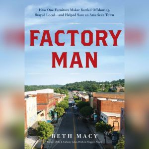Factory Man: How One Furniture Maker Battled Offshoring, Stayed Local - and Helped Save an American Town, Beth Macy
