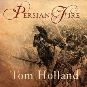 Persian Fire The First World Empire and the Battle for the West, Tom Holland