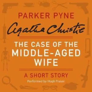 The Case of the Middle-Aged Wife: A Parker Pyne Short Story, Agatha Christie