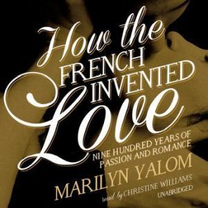 How the French Invented Love Nine Hundred Years of Passion and Romance, Marilyn Yalom
