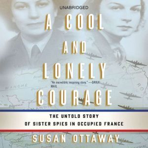 A Cool and Lonely Courage: The Untold Story of Sister Spies in Occupied France, Susan Ottaway