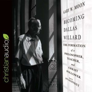 Becoming Dallas Willard The Formation of a Philosopher, Teacher, and Christ Follower, Gary W. Moon