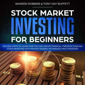 Stock Market Investing for Beginners: Golden Steps to Learn How You Can Create Financial Freedom Through Stock Investing With Proven Trading Techniques and Strategies, Warren Robbins