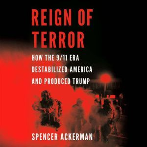 Reign of Terror How the 9/11 Era Destabilized America and Produced Trump, Spencer Ackerman