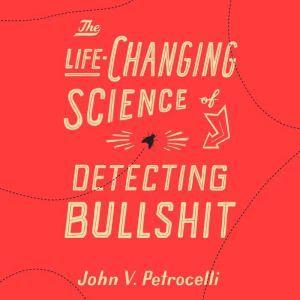 The Life-Changing Science of Detecting Bullshit, John V. Petrocelli