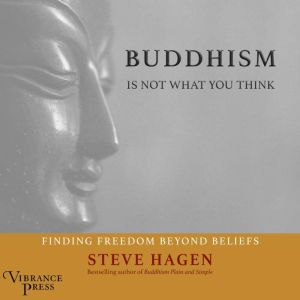 Buddhism Is Not What You Think Finding Freedom Beyond Beliefs, Steve Hagen