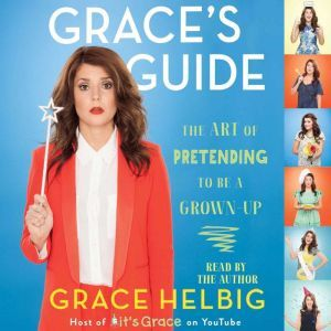 Grace's Guide The Art of Pretending to Be a Grown-up, Grace Helbig