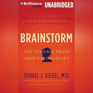 Brainstorm: The Power and Purpose of the Teenage Brain, Daniel J. Siegel, M.D.