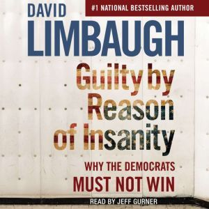Guilty By Reason of Insanity Why The Democrats Must Not Win, David Limbaugh