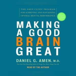 Making a Good Brain Great The Amen Clinic Program for Achieving and Sustaining Optimal Mental Performance, Daniel G. Amen, M.D.