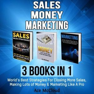 Sales: Money: Marketing: 3 Books in 1: World's Best Strategies For Closing More Sales, Making Lots of Money & Marketing Like A Pro, Ace McCloud