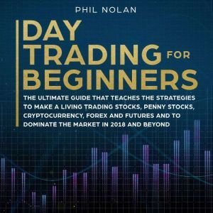 Day Trading for Beginners: The ultimate Guide that teaches the Strategies to make a living trading Stocks, Penny Stocks, Cryptocurrency, Forex and Futures and to dominate the Market in 2018 and beyond, Phil Nolan