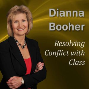Resolving Conflict with Class: Communicate with Confidence Series, Dianna Booher CPAE