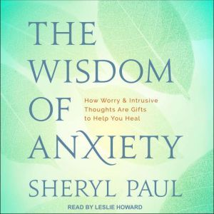 The Wisdom of Anxiety How Worry and Intrusive Thoughts Are Gifts to Help You Heal, Sheryl Paul