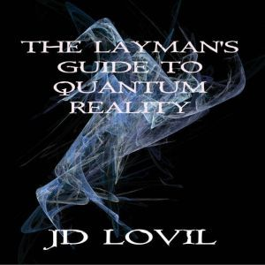 The Layman's Guide To Quantum Reality, JD Lovil