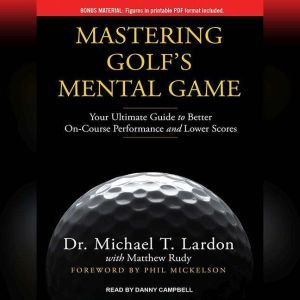 Mastering Golf's Mental Game Your Ultimate Guide to Better On-Course Performance and Lower Scores, Dr. Michael T. Lardon