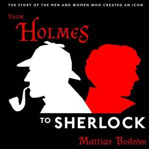 From Holmes to Sherlock The Story of the Men and Women Who Created an Icon, Mattias Bostrom