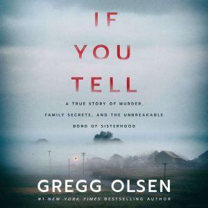 If You Tell A True Story of Murder, Family Secrets, and the Unbreakable Bond of Sisterhood, Gregg Olsen