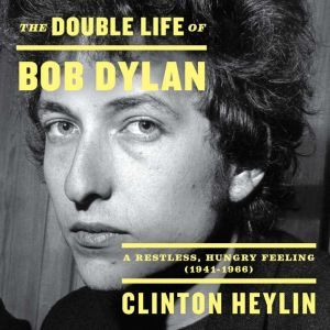 The Double Life of Bob Dylan: A Restless, Hungry Feeling, 1941-1966, Clinton Heylin