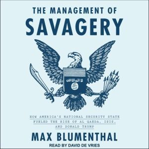 The Management of Savagery How America's National Security State Fueled the Rise of Al Qaeda, ISIS, and Donald Trump, Max Blumenthal