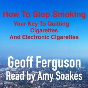 How To Stop Smoking, Your Key To Quitting Cigarettes And Electronic Cigarettes, Geoff Ferguson