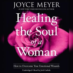 Healing the Soul of a Woman How to Overcome Your Emotional Wounds, Joyce Meyer
