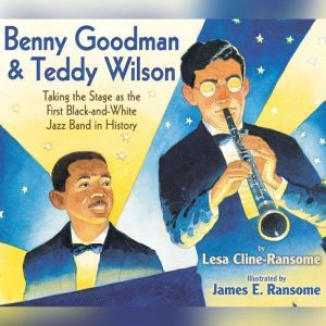 Benny Goodman and Teddy Wilson: Taking the Stage As the First Black-and-White Jazz Band in History, Lesa Cline-Ransome