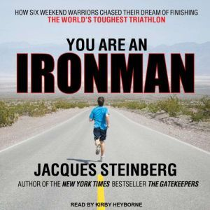 You Are an Ironman How Six Weekend Warriors Chased Their Dream of Finishing the World's Toughest Triathlon, Jacques Steinberg