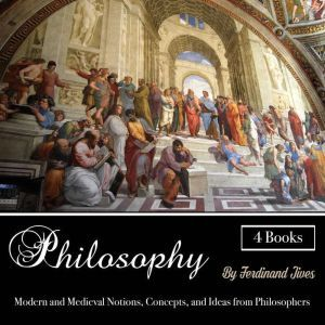 Philosophy: Modern and Medieval Notions, Concepts, and Ideas from Philosophers, Ferdinand Jives