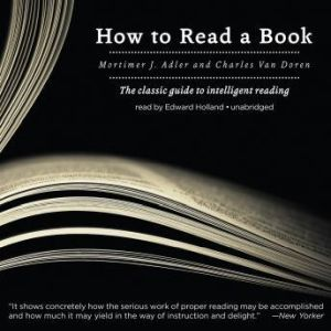 How to Read a Book The Classic Guide to Intelligent Reading, Mortimer J. Adler and Charles Van Doren