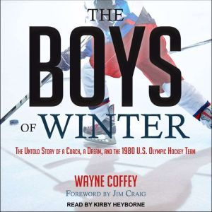 The Boys of Winter: The Untold Story of a Coach, a Dream, and the 1980 U.S. Olympic Hockey Team, Wayne Coffey