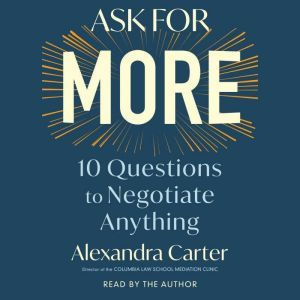 Ask For More 10 Questions to Negotiate Anything, Alexandra Carter