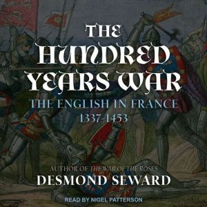 The Hundred Years War The English in France 1337-1453, Desmond Seward