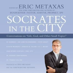 Socrates in the City: Conversations on Life, God, and Other Small Topics, Edited by Eric Metaxas