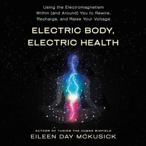 Electric Body, Electric Health: Using the Electromagnetism Within (and Around) You to Rewire, Recharge, and Raise Your Voltage, Eileen Day McKusick