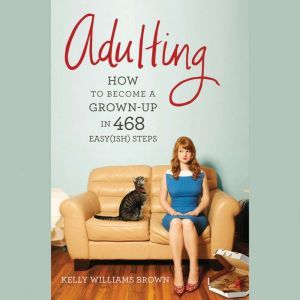 Adulting: How to Become a Grown-up in 468 Easy(ish) Steps, Kelly Williams Brown