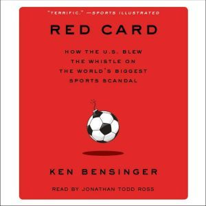 Red Card How the U.S. Blew the Whistle on the World's Biggest Sports Scandal, Ken Bensinger