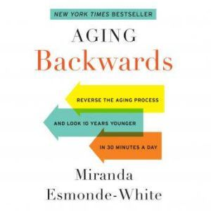 Aging Backwards: Reverse the Aging Process and Look 10 Years Younger in 30 Minutes a Day, Miranda Esmonde-White