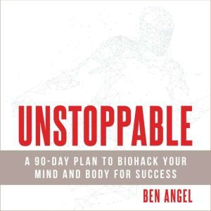 Unstoppable: A 90-Day Plan to Biohack Your Mind and Body for Success, Ben Angel