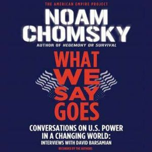What We Say Goes: Conversations on U.S. Power in a Changing World, Noam Chomsky