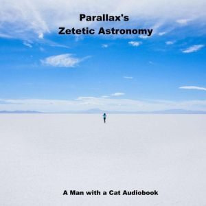 Zetetic Astronomy An experimental inquiry into the true figure of the Earth: PROVING IT A PLANE, Without axial or orbital motion; AND THE ONLY MATERIAL WORLD IN THE UNIVERSE!, Parallax