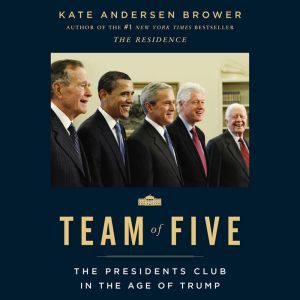 Team of Five: The Presidents Club in the Age of Trump, Kate Andersen Brower