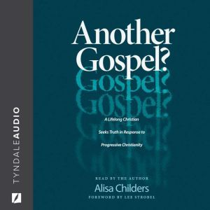 Another Gospel? A Lifelong Christian Seeks Truth in Response to Progressive Christianity, Alisa Childers