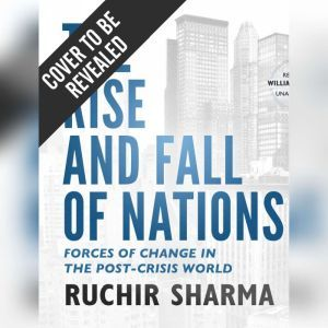 The Rise and Fall of Nations: Forces of Change in the Post-Crisis World, Ruchir Sharma