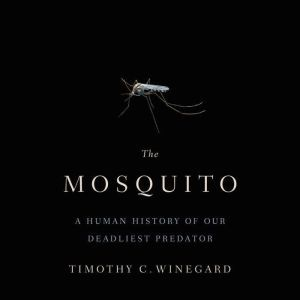 The Mosquito A Human History of Our Deadliest Predator, Timothy C. Winegard