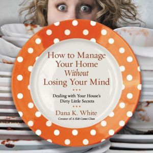 How to Manage Your Home Without Losing Your Mind Dealing with Your House's Dirty Little Secrets, Dana K. White