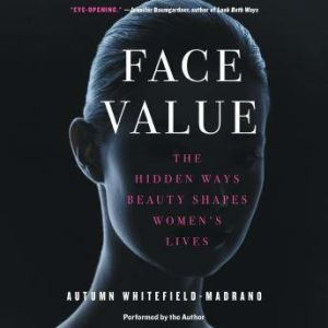 Face Value The Hidden Ways Beauty Shapes Women's Lives, Autumn Whitefield-Madrano