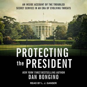 Protecting the President An Inside Account of the Troubled Secret Service in an Era of Evolving Threats, Dan Bongino